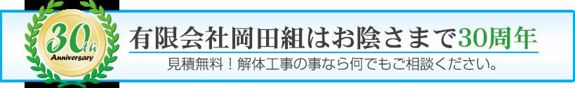 有限会社岡田組はお陰さまで30周年 見積無料!解体工事の事なら何でもご相談ください。